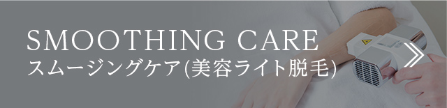 SMOOTHING CARE スムージングケア(美容ライト脱毛)